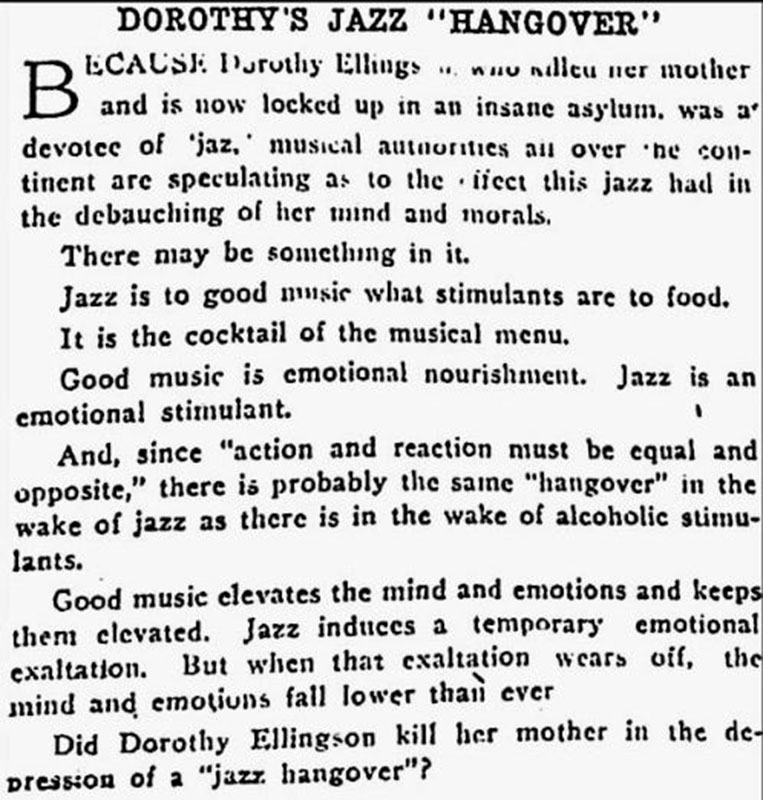 """Some people felt that jazz music itself was as morally corrupting as liquor or other vices in the 1920s. This article is referring to Dorothy Ellingson, a 16 year-old flapper who liked to cut school and hang out in San Francisco jazz clubs. When her mother tried to stop her one night, Dorothy fatally shot her and went out dancing anyway. The papers claimed she suffered from """"jazzmania."""" Vancouver Sun, 24 April 1925."""